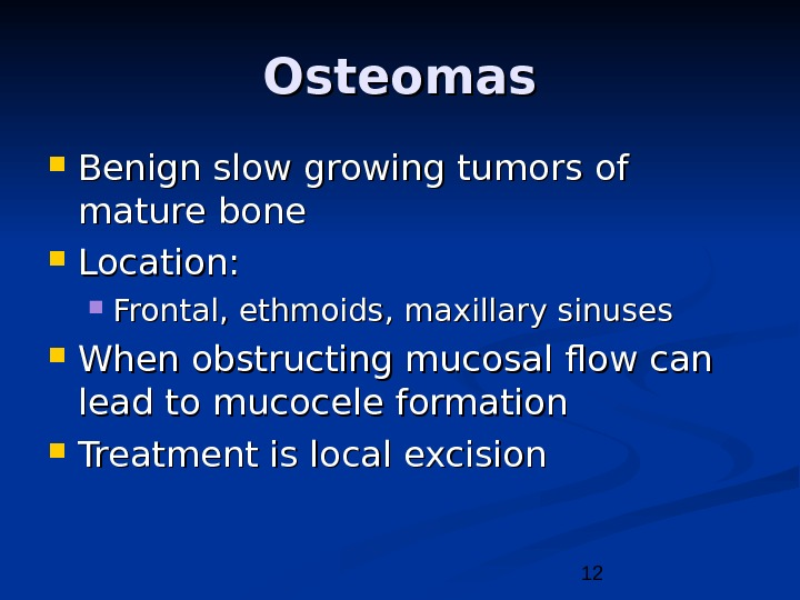 12 Osteomas Benign slow growing tumors of mature bone Location:  Frontal, ethmoids, maxillary sinuses When
