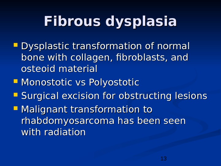 13 Fibrous dysplasia Dysplastic transformation of normal bone with collagen, fibroblasts, and osteoid material Monostotic vs