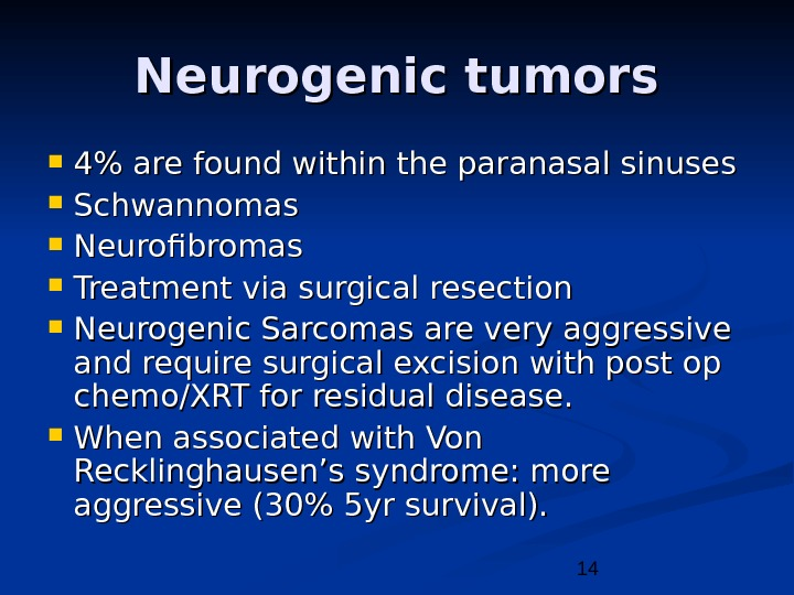 14 Neurogenic tumors 4 are found within the paranasal sinuses Schwannomas Neurofibromas Treatment via surgical resection