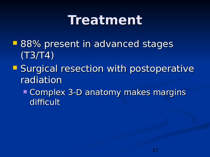 17 Treatment 88 present in advanced stages (T 3/T 4) Surgical resection with postoperative radiation Complex