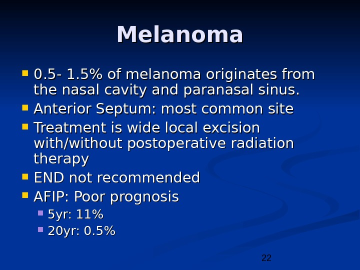 22 Melanoma 0. 5 - 1. 5 of melanoma originates from the nasal cavity and paranasal