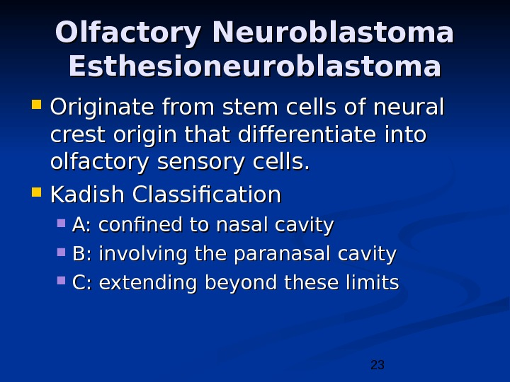 23 Olfactory Neuroblastoma Esthesioneuroblastoma Originate from stem cells of neural crest origin that differentiate into olfactory