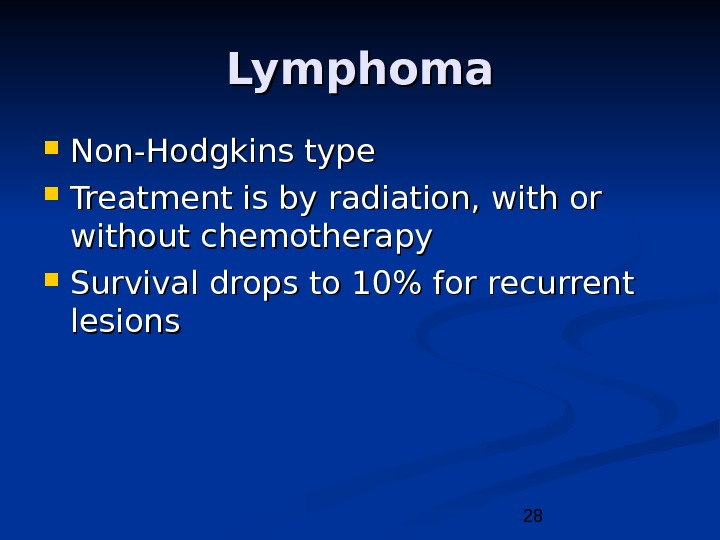 28 Lymphoma Non-Hodgkins type Treatment is by radiation, with or without chemotherapy Survival drops to 10