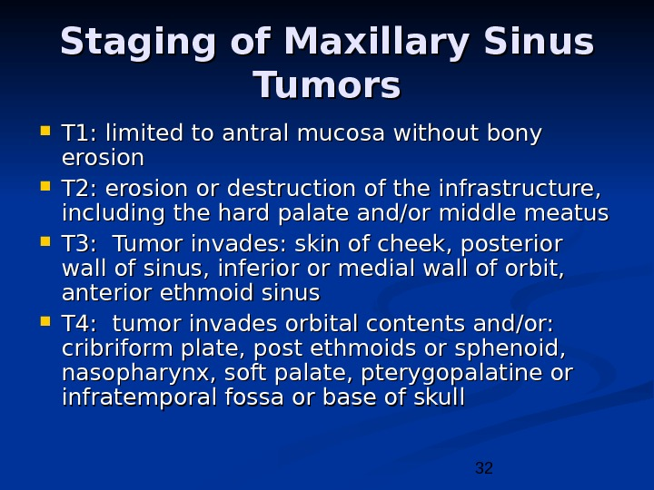 32 Staging of Maxillary Sinus Tumors T 1: limited to antral mucosa without bony erosion T