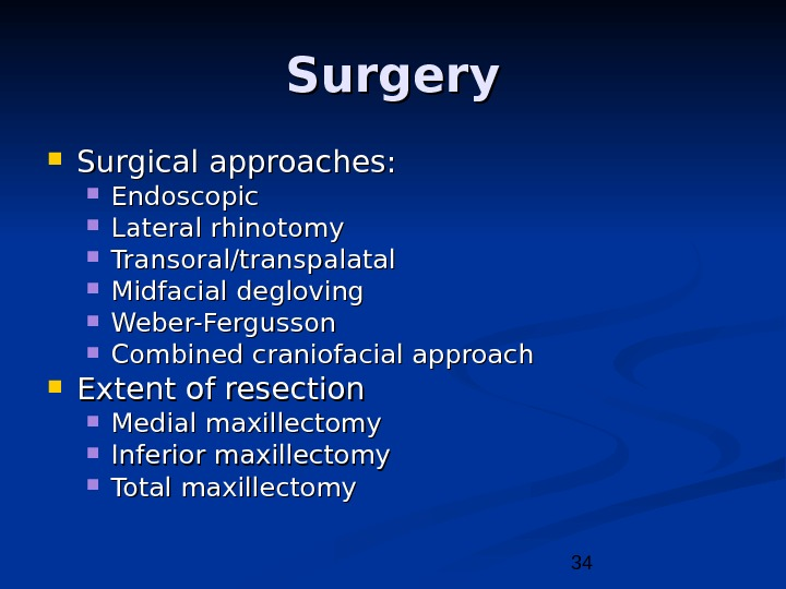 34 Surgery Surgical approaches:  Endoscopic Lateral rhinotomy Transoral/transpalatal Midfacial degloving Weber-Fergusson Combined craniofacial approach Extent