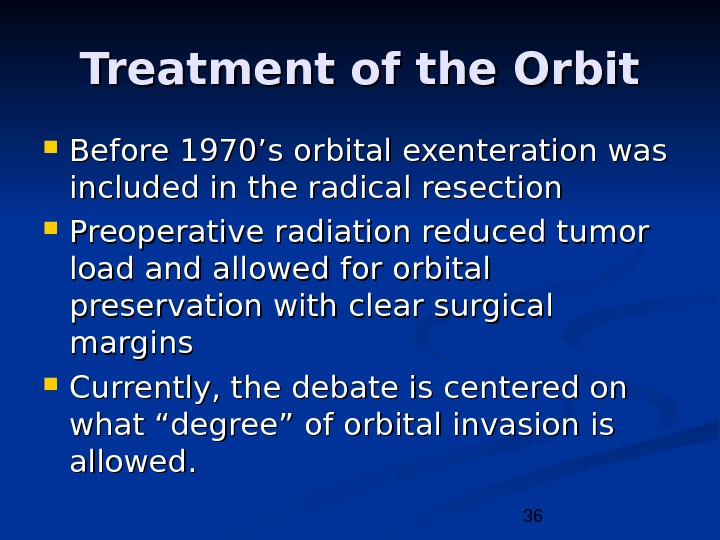 36 Treatment of the Orbit Before 1970's orbital exenteration was included in the radical resection Preoperative