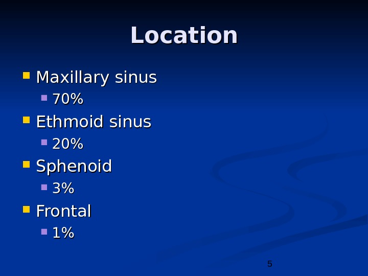 5 Location Maxillary sinus 7070 Ethmoid sinus 2020 Sphenoid 33 Frontal 11