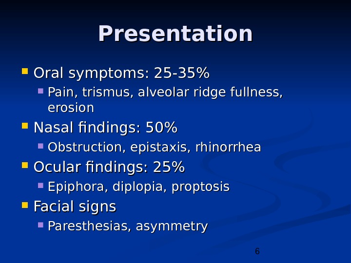 6 Presentation Oral symptoms: 25 -35 Pain, trismus, alveolar ridge fullness,  erosion Nasal findings: 50