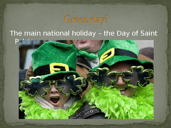 The main national holiday – the Day of Saint Patric.