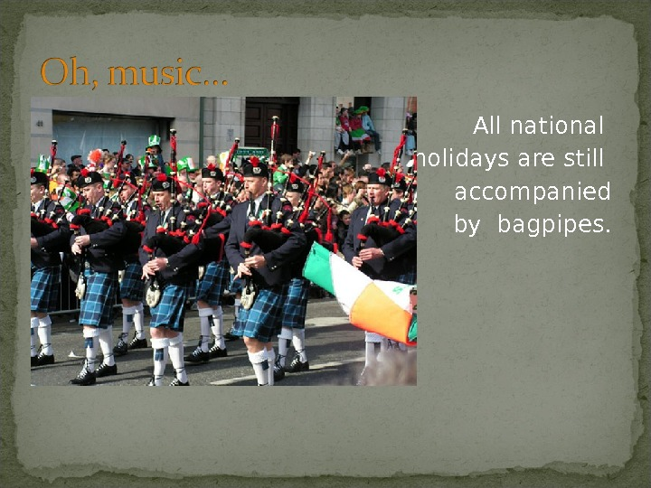 All national holidays are still accompanied by bagpipes.