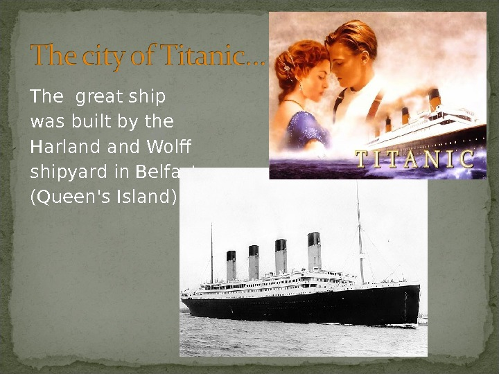 The great ship was built by the Harland Wolff shipyard in. Belfast (Queen's Island).