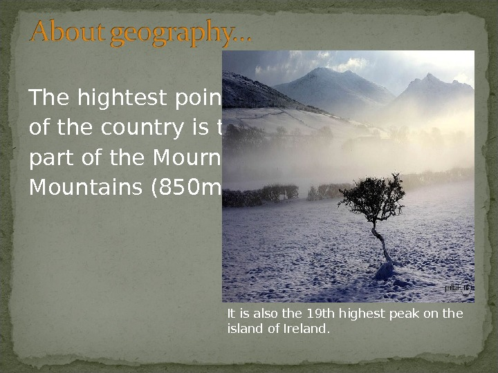 The hightest point of the country is the Sleev Don-ard- part of the Mourne Mountains (850