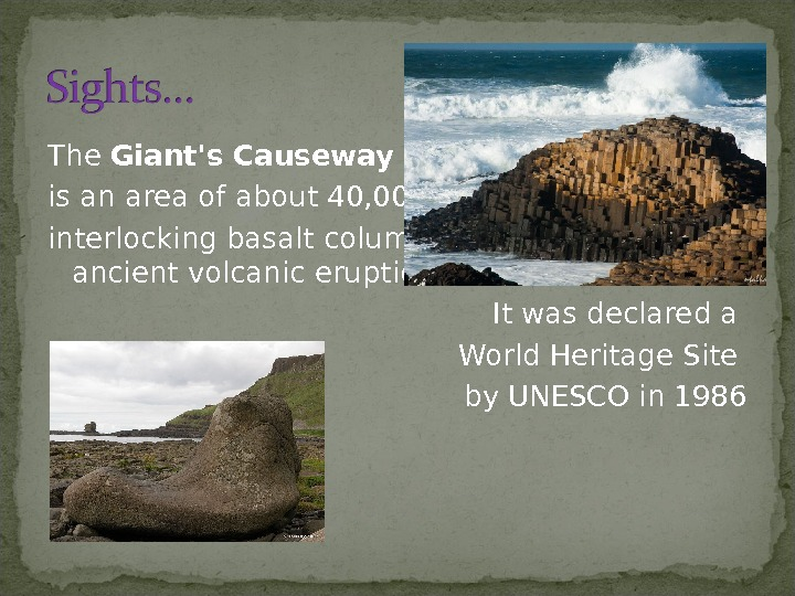 The Giant's Causeway - is an area of about 40, 000 interlockingbasalt columns, the result of