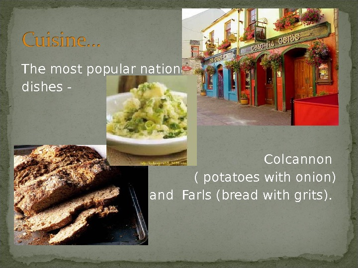 The most popular national dishes - Colcannon ( potatoes with onion) and Farls (bread with grits).