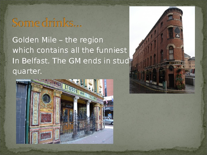 Golden Mile – the region which contains all the funniest pubs In Belfast. The GM ends