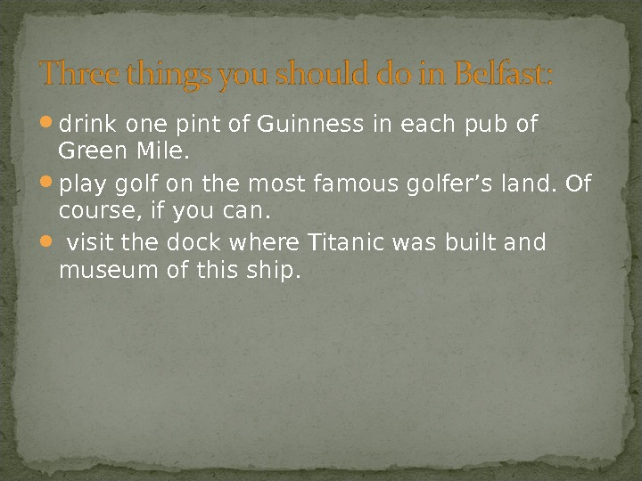 drink one pint of Guinness in each pub of Green Mile.  play golf on