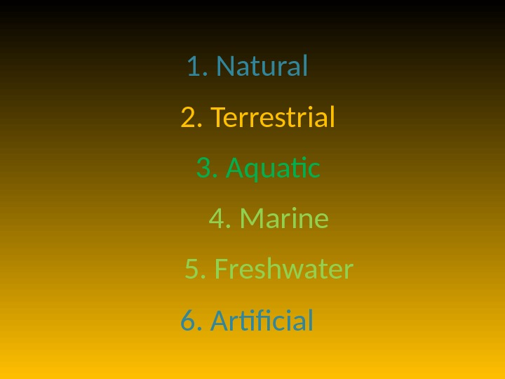1. Natural 2. Terrestrial 3. Aquatic 4. Marine 5. Freshwater 6. Artificial