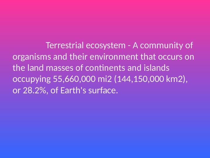 Terrestrial ecosystem - A community of organisms and their environment that occurs on the land masses
