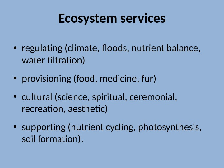 Ecosystem services • regulating (climate, floods, nutrient balance,  water filtration) • provisioning (food, medicine, fur)
