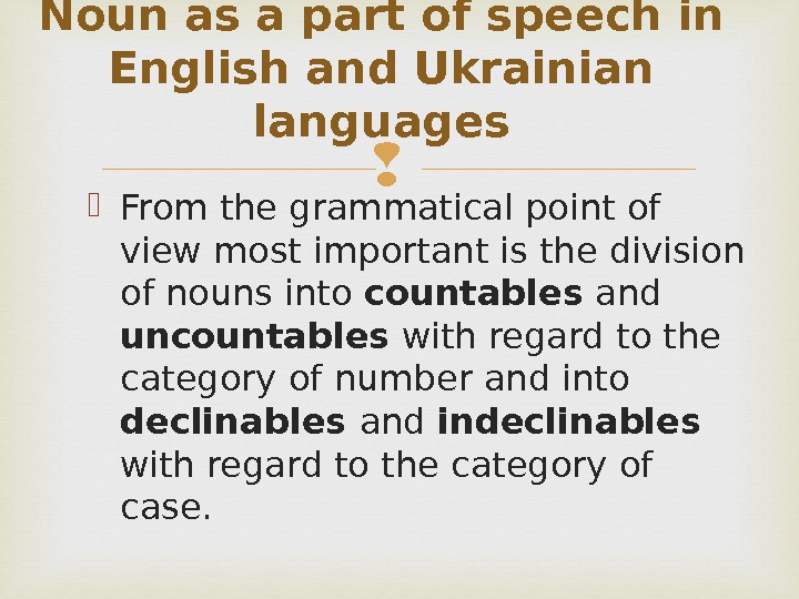 From the grammatical point of view most important is the division of nouns into countables