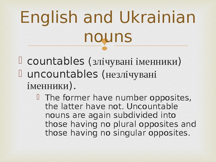 countables ( злічувані іменники )  uncountables ( незлічувані іменники ). The former have number