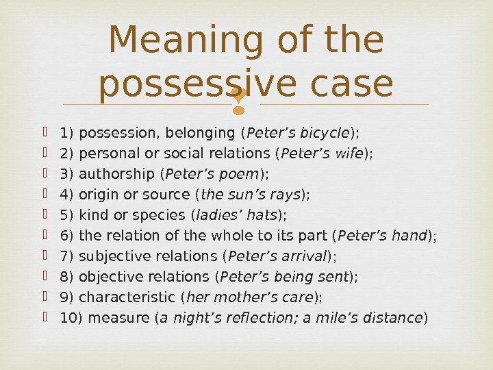 1) possession, belonging ( Peter's bicycle );  2) personal or social relations ( Peter's