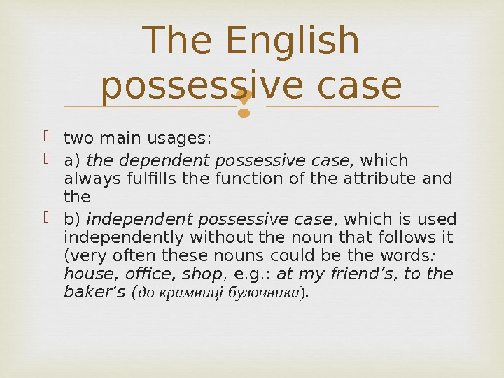 two main usages:  a) the dependent possessive case,  which always fulfills the function