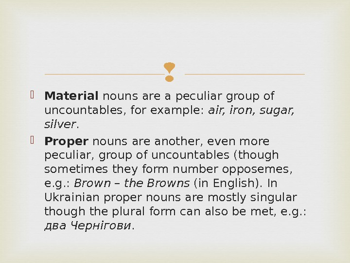 Material nouns are a peculiar group of uncountables, for example:  air, iron, sugar,
