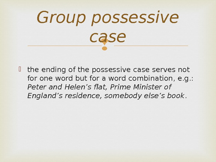 the ending of the possessive case serves not for one word but for a word