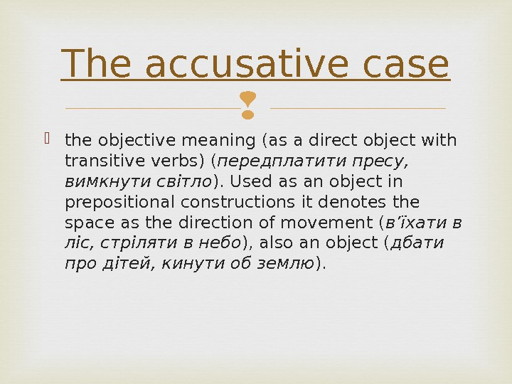 the objective meaning (as a direct object with transitive verbs) ( передплатити пресу,  вимкнути