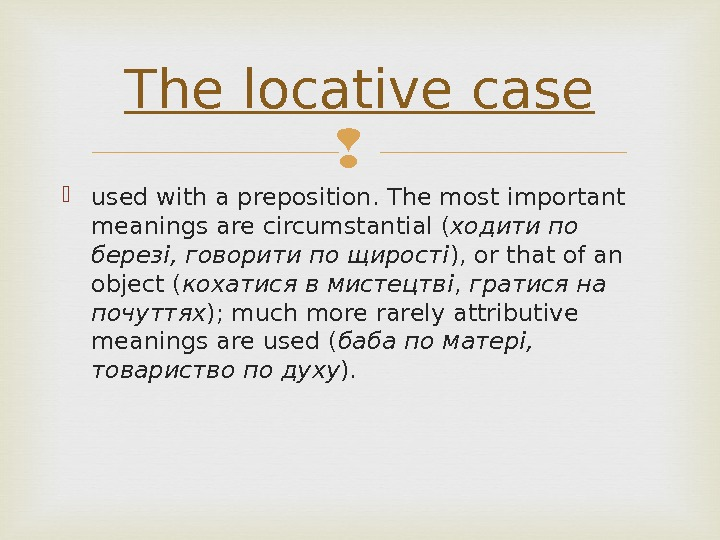 used with a preposition. The most important meanings are circumstantial ( ходити по березі, говорити