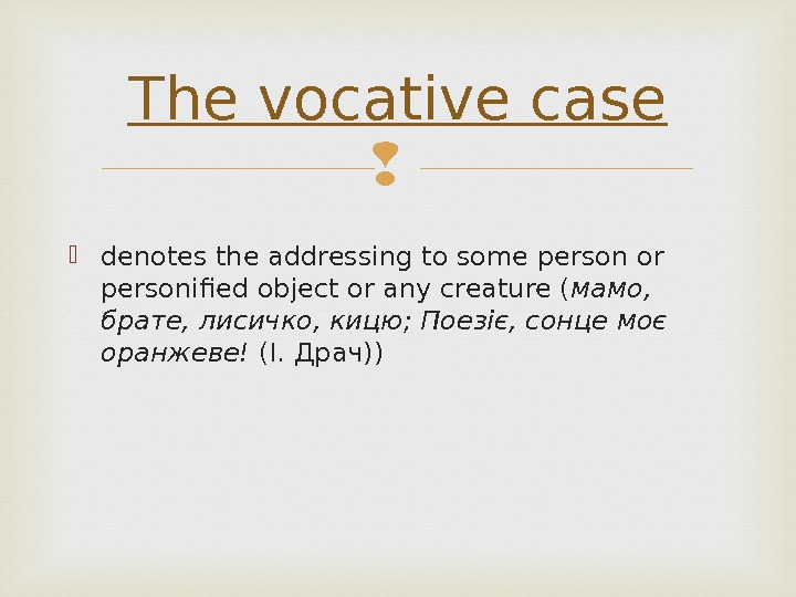 denotes the addressing to some person or personified object or any creature ( мамо,