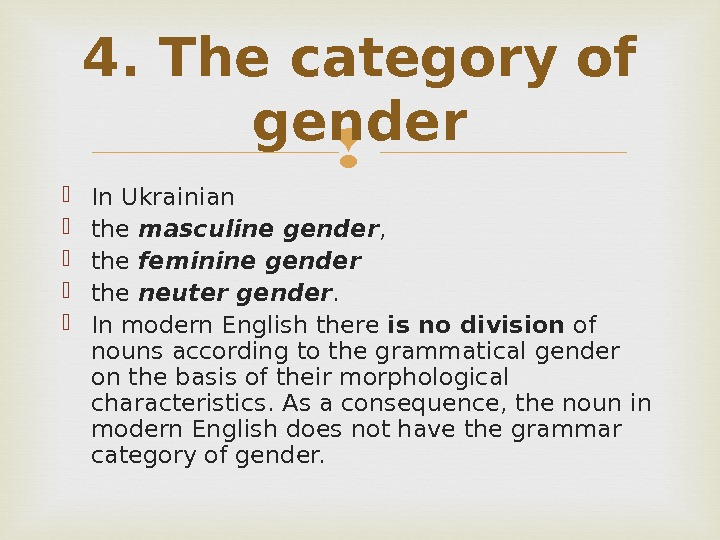 In Ukrainian  the masculine gender ,  the feminine gender  the neuter gender.
