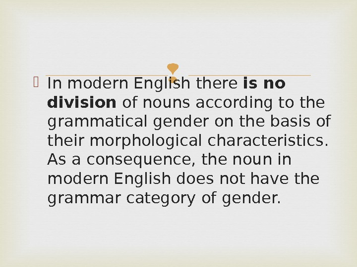 In modern English there is no division of nouns according to the grammatical gender on