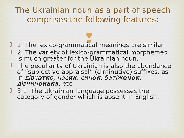 1. The lexico-grammatical meanings are similar.  2. The variety of lexico-grammatical morphemes is much