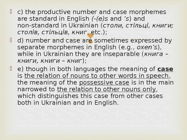 c) the productive number and case morphemes are standard in English (-(e)s and 's )