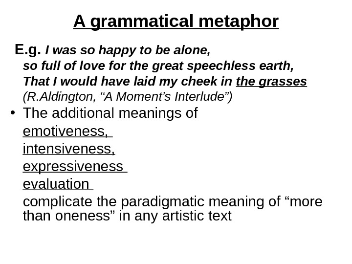 A grammatical metaphor  E. g.  I was so happy to be alone,  so