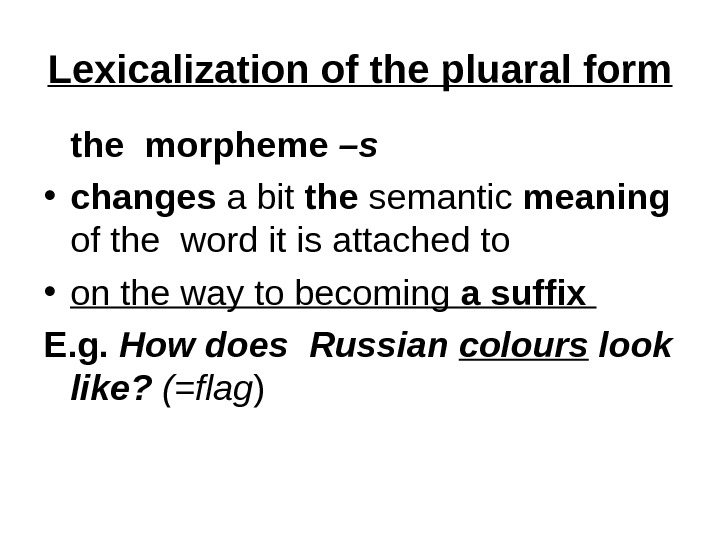 Lexicalization of the pluaral form the morpheme –s  • changes a bit the semantic meaning