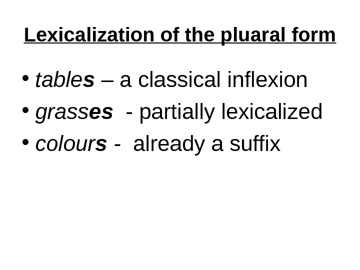 Lexicalization of the pluaral form • table s  – a classical inflexion  • grass