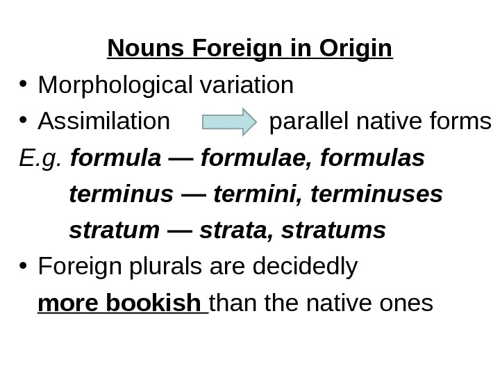 Nouns Foreign in Origin • Morphological variation  • Assimilation parallel native forms E. g.