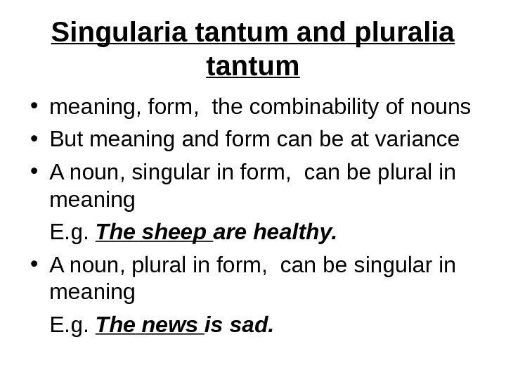 Singularia tantum and pluralia tantum • meaning, form,  the combinability of nouns  • But