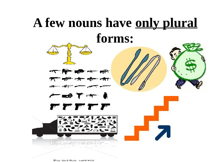 A few nouns have only plural  forms: