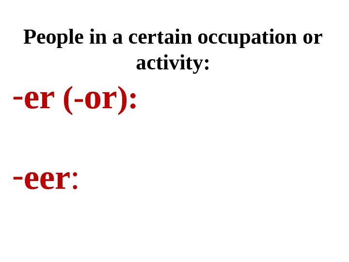 People in a certain occupation or activity: - er (- or ):  - eer :