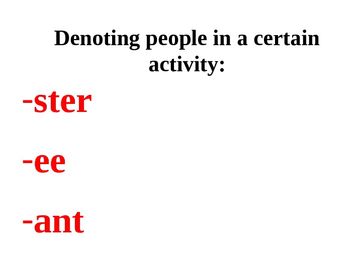 Denoting people in a certain activity: - ster - ee - ant