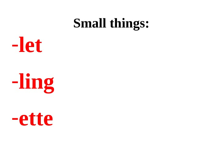 Small things: - let  - ling - ette