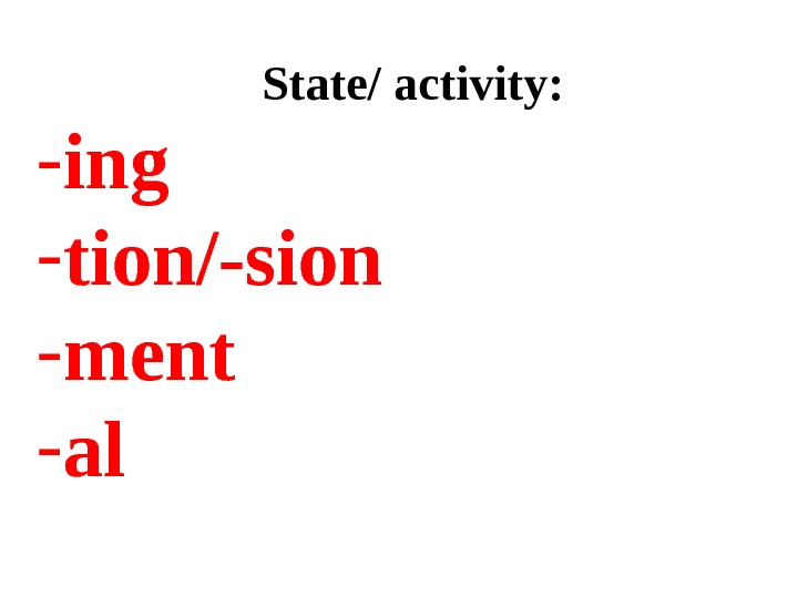 State/ activity: - ing - tion/-sion  - ment - al