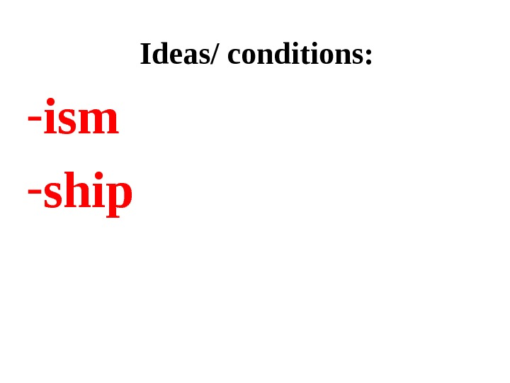 Ideas/ conditions: - ism  - ship