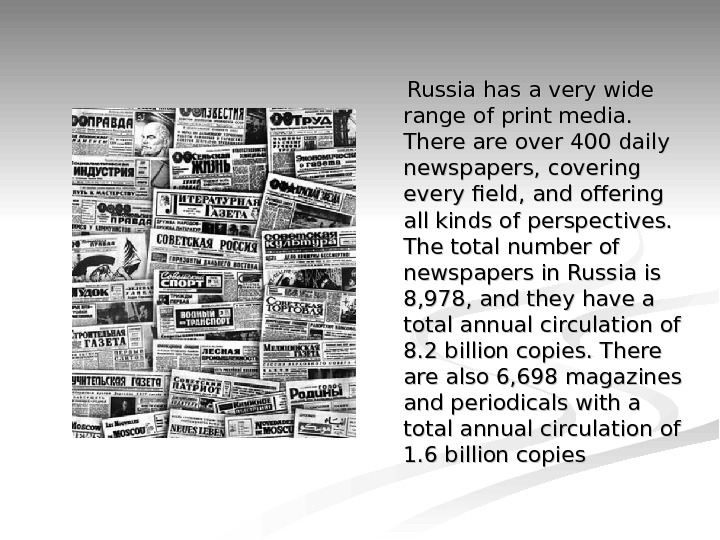 Russia has a very wide range of print media.  There are over