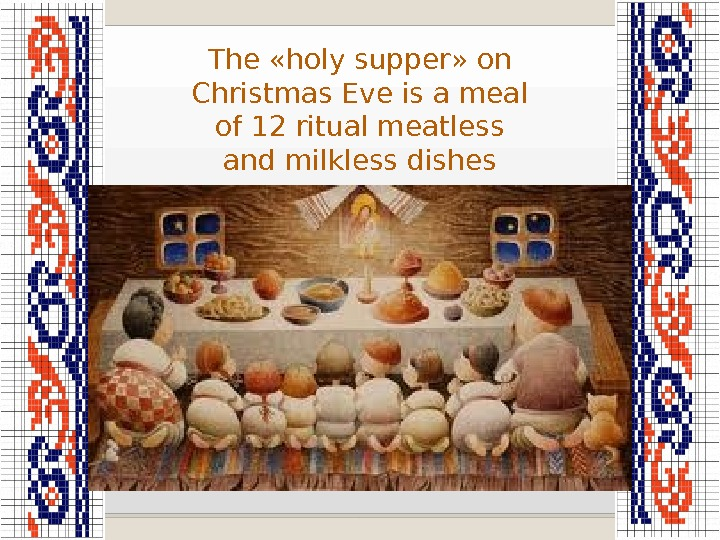 The «holy supper» on Christmas Eve is a meal of 12 ritual meatless and milkless dishes