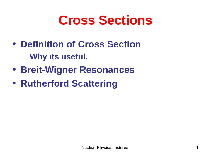 Nuclear Physics Lectures 1 Cross Sections • Definition of Cross Section – Why its useful.